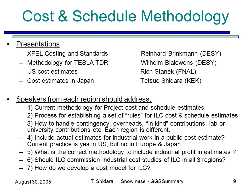 August 30, 2005 T. Shidara Snowmass - GG5 Summary9 Cost & Schedule Methodology Presentations –XFEL Costing and Standards Reinhard Brinkmann (DESY) –Me