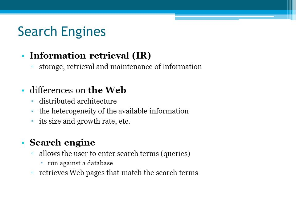 Search Engines Information retrieval (IR) ▫storage, retrieval and maintenance of information differences on the Web ▫distributed architecture ▫the heterogeneity of the available information ▫its size and growth rate, etc.