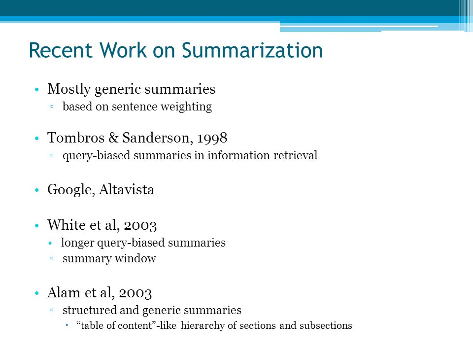Recent Work on Summarization Mostly generic summaries ▫based on sentence weighting Tombros & Sanderson, 1998 ▫query-biased summaries in information retrieval Google, Altavista White et al, 2003 longer query-biased summaries ▫summary window Alam et al, 2003 ▫structured and generic summaries  table of content -like hierarchy of sections and subsections
