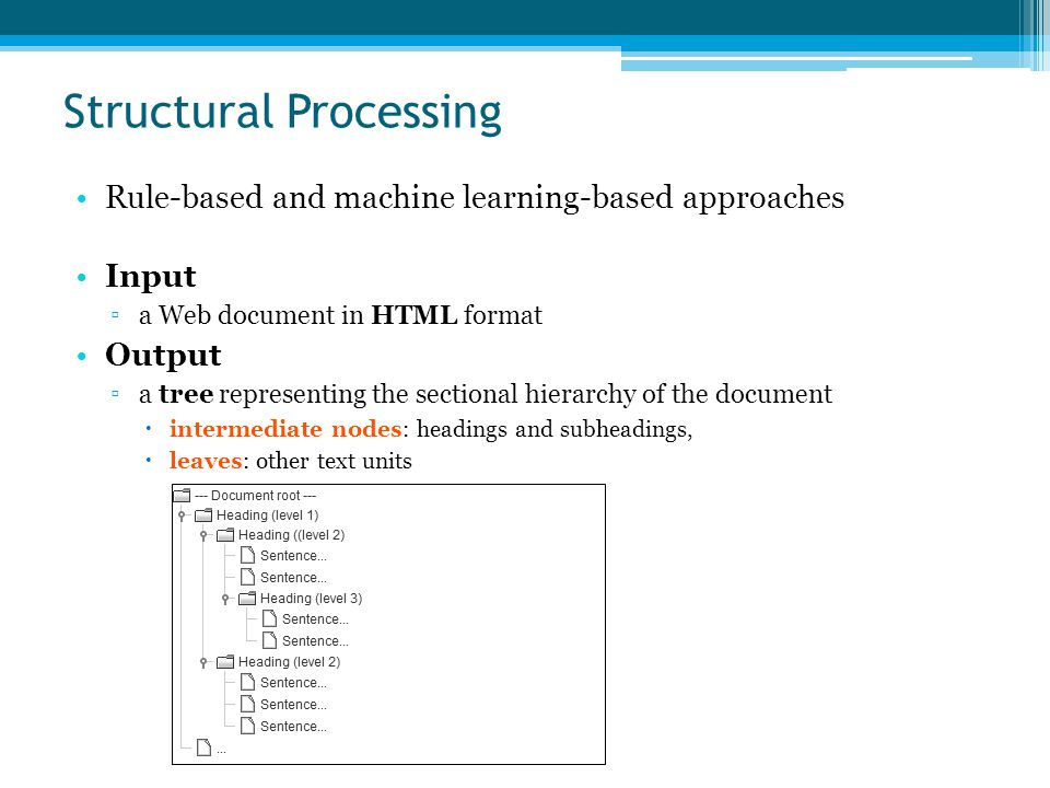 Structural Processing Rule-based and machine learning-based approaches Input ▫a Web document in HTML format Output ▫a tree representing the sectional hierarchy of the document  intermediate nodes: headings and subheadings,  leaves: other text units