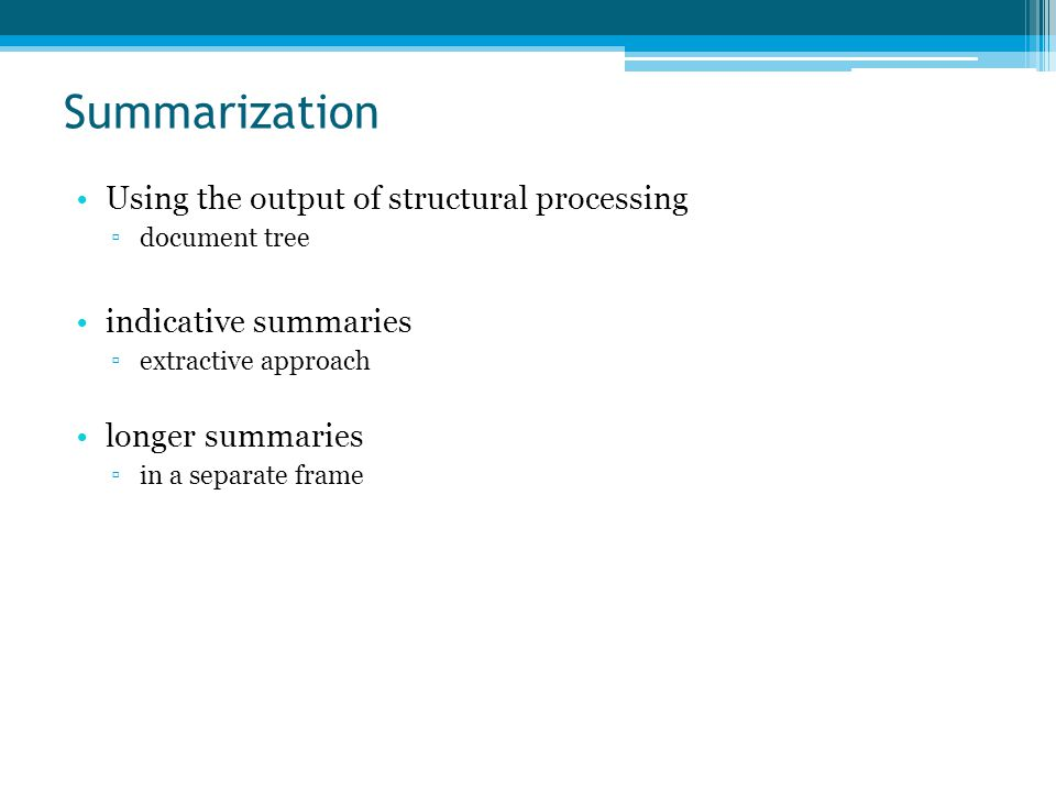 Summarization Using the output of structural processing ▫document tree indicative summaries ▫extractive approach longer summaries ▫in a separate frame