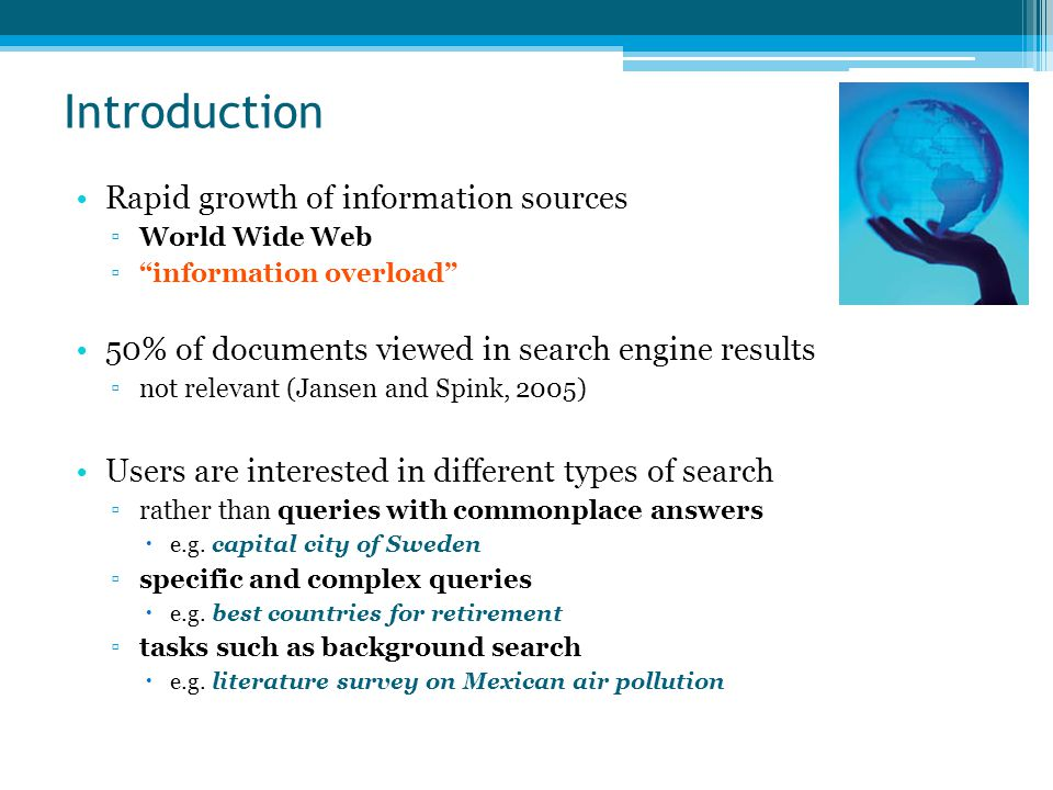 Introduction Rapid growth of information sources ▫World Wide Web ▫ information overload 50% of documents viewed in search engine results ▫not relevant (Jansen and Spink, 2005) Users are interested in different types of search ▫rather than queries with commonplace answers  e.g.