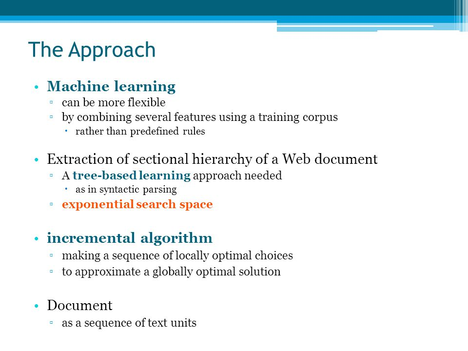 Machine learning ▫can be more flexible ▫by combining several features using a training corpus  rather than predefined rules Extraction of sectional hierarchy of a Web document ▫A tree-based learning approach needed  as in syntactic parsing ▫exponential search space incremental algorithm ▫making a sequence of locally optimal choices ▫to approximate a globally optimal solution Document ▫as a sequence of text units The Approach