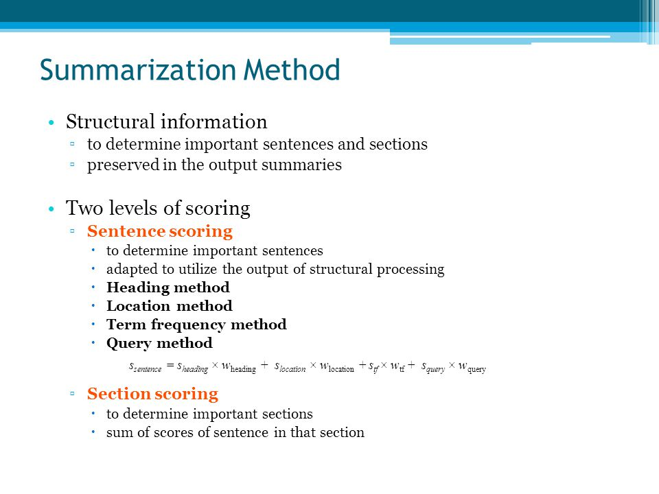 Summarization Method Structural information ▫to determine important sentences and sections ▫preserved in the output summaries Two levels of scoring ▫Sentence scoring  to determine important sentences  adapted to utilize the output of structural processing  Heading method  Location method  Term frequency method  Query method ▫Section scoring  to determine important sections  sum of scores of sentence in that section s sentence = s heading × w heading + s location × w location + s tf × w tf + s query × w query