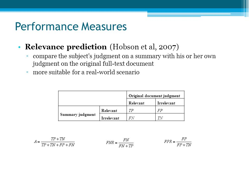 Performance Measures Relevance prediction (Hobson et al, 2007) ▫compare the subject's judgment on a summary with his or her own judgment on the original full-text document ▫more suitable for a real-world scenario Original document judgment RelevantIrrelevant Summary judgment RelevantTPFP IrrelevantFNTN