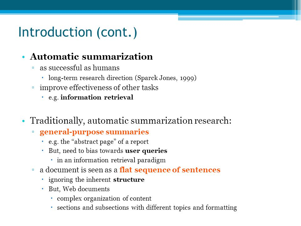 Introduction (cont.) Automatic summarization ▫as successful as humans  long-term research direction (Sparck Jones, 1999) ▫improve effectiveness of other tasks  e.g.