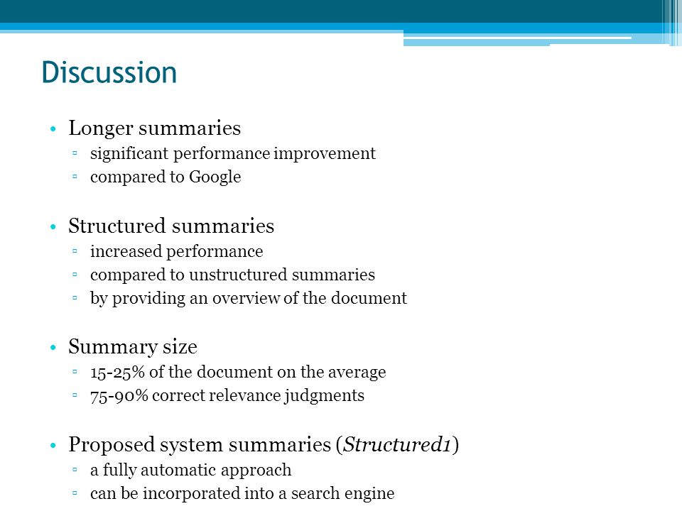 Discussion Longer summaries ▫significant performance improvement ▫compared to Google Structured summaries ▫increased performance ▫compared to unstructured summaries ▫by providing an overview of the document Summary size ▫15-25% of the document on the average ▫75-90% correct relevance judgments Proposed system summaries (Structured1) ▫a fully automatic approach ▫can be incorporated into a search engine