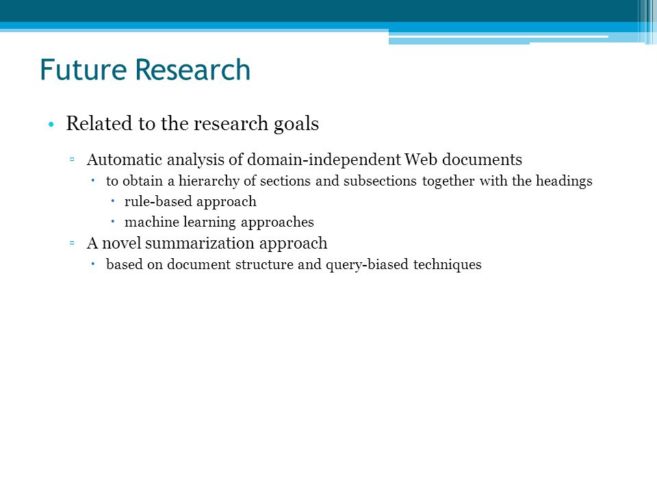 Future Research Related to the research goals ▫Automatic analysis of domain-independent Web documents  to obtain a hierarchy of sections and subsections together with the headings  rule-based approach  machine learning approaches ▫A novel summarization approach  based on document structure and query-biased techniques