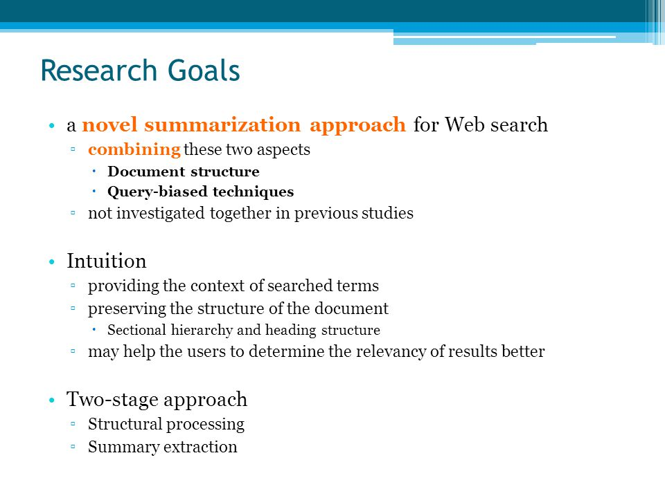 Research Goals a novel summarization approach for Web search ▫combining these two aspects  Document structure  Query-biased techniques ▫not investigated together in previous studies Intuition ▫providing the context of searched terms ▫preserving the structure of the document  Sectional hierarchy and heading structure ▫may help the users to determine the relevancy of results better Two-stage approach ▫Structural processing ▫Summary extraction