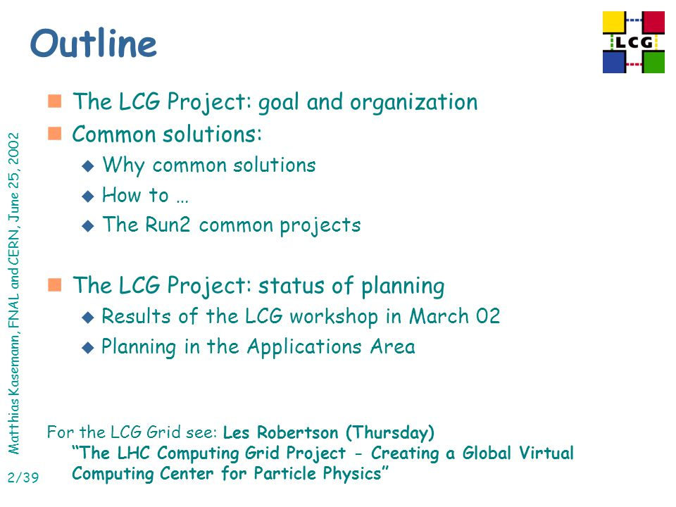 Matthias Kasemann, FNAL and CERN, June 25, 2002 2/39 Outline nThe LCG Project: goal and organization nCommon solutions: u Why common solutions u How to … u The Run2 common projects nThe LCG Project: status of planning u Results of the LCG workshop in March 02 u Planning in the Applications Area For the LCG Grid see: Les Robertson (Thursday) The LHC Computing Grid Project - Creating a Global Virtual Computing Center for Particle Physics