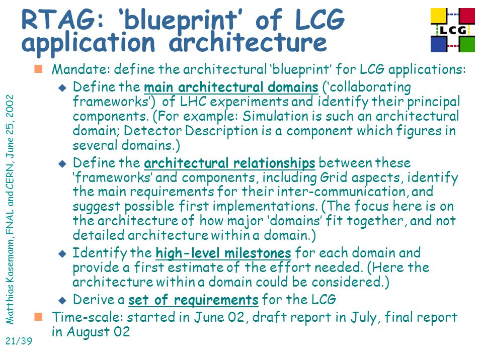 Matthias Kasemann, FNAL and CERN, June 25, 2002 21/39 RTAG: 'blueprint' of LCG application architecture nMandate: define the architectural 'blueprint' for LCG applications: u Define the main architectural domains ('collaborating frameworks') of LHC experiments and identify their principal components.