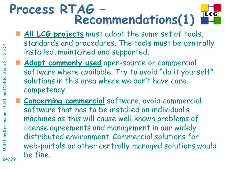 Matthias Kasemann, FNAL and CERN, June 25, 2002 24/39 nAll LCG projects must adopt the same set of tools, standards and procedures.
