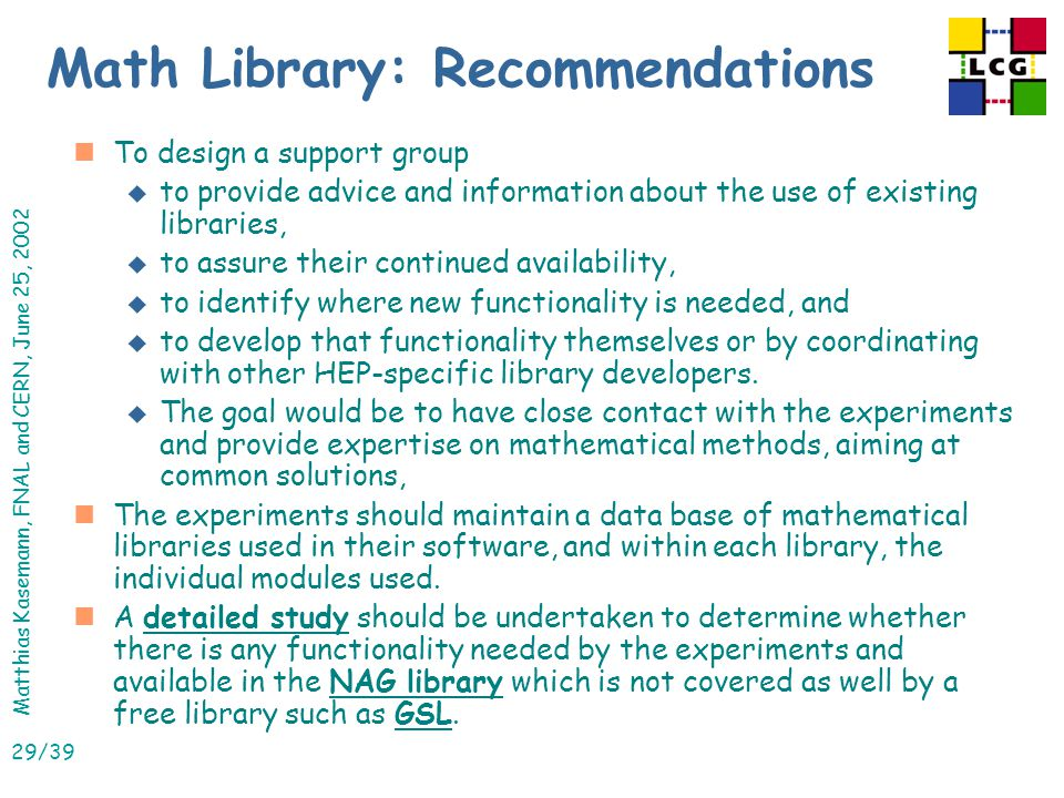 Matthias Kasemann, FNAL and CERN, June 25, 2002 29/39 Math Library: Recommendations nTo design a support group u to provide advice and information about the use of existing libraries, u to assure their continued availability, u to identify where new functionality is needed, and u to develop that functionality themselves or by coordinating with other HEP-specific library developers.