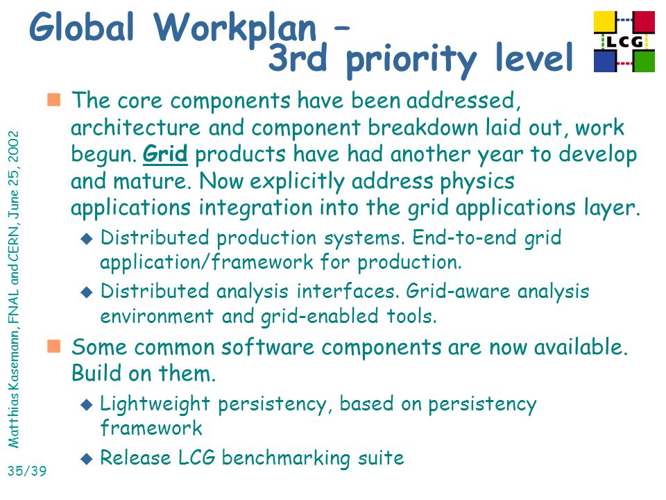 Matthias Kasemann, FNAL and CERN, June 25, 2002 35/39 Global Workplan – 3rd priority level nThe core components have been addressed, architecture and component breakdown laid out, work begun.