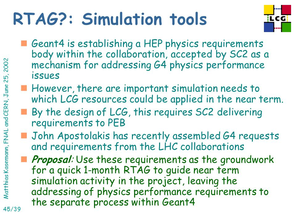 Matthias Kasemann, FNAL and CERN, June 25, 2002 45/39 RTAG : Simulation tools nGeant4 is establishing a HEP physics requirements body within the collaboration, accepted by SC2 as a mechanism for addressing G4 physics performance issues nHowever, there are important simulation needs to which LCG resources could be applied in the near term.