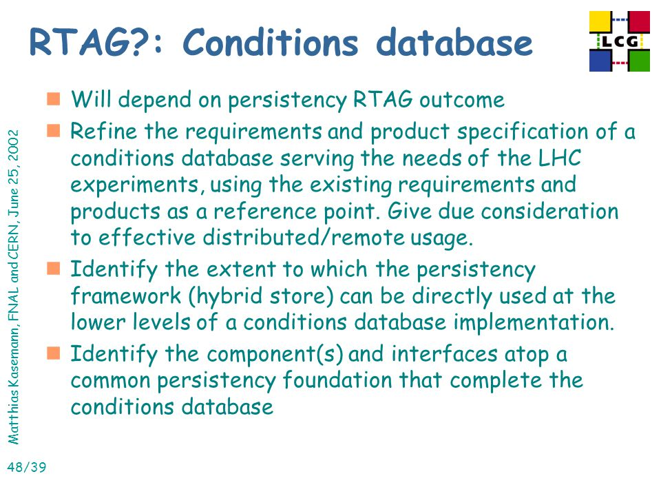 Matthias Kasemann, FNAL and CERN, June 25, 2002 48/39 RTAG : Conditions database nWill depend on persistency RTAG outcome nRefine the requirements and product specification of a conditions database serving the needs of the LHC experiments, using the existing requirements and products as a reference point.