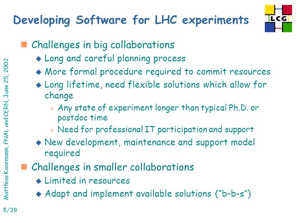 Matthias Kasemann, FNAL and CERN, June 25, 2002 5/39 Developing Software for LHC experiments nChallenges in big collaborations u Long and careful planning process u More formal procedure required to commit resources u Long lifetime, need flexible solutions which allow for change  Any state of experiment longer than typical Ph.D.