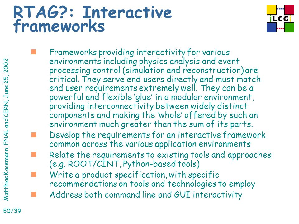 Matthias Kasemann, FNAL and CERN, June 25, 2002 50/39 RTAG : Interactive frameworks nFrameworks providing interactivity for various environments including physics analysis and event processing control (simulation and reconstruction) are critical.