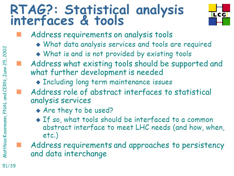 Matthias Kasemann, FNAL and CERN, June 25, 2002 51/39 RTAG : Statistical analysis interfaces & tools nAddress requirements on analysis tools u What data analysis services and tools are required u What is and is not provided by existing tools nAddress what existing tools should be supported and what further development is needed u Including long term maintenance issues nAddress role of abstract interfaces to statistical analysis services u Are they to be used.
