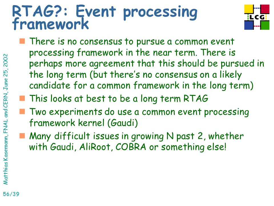 Matthias Kasemann, FNAL and CERN, June 25, 2002 56/39 RTAG : Event processing framework nThere is no consensus to pursue a common event processing framework in the near term.
