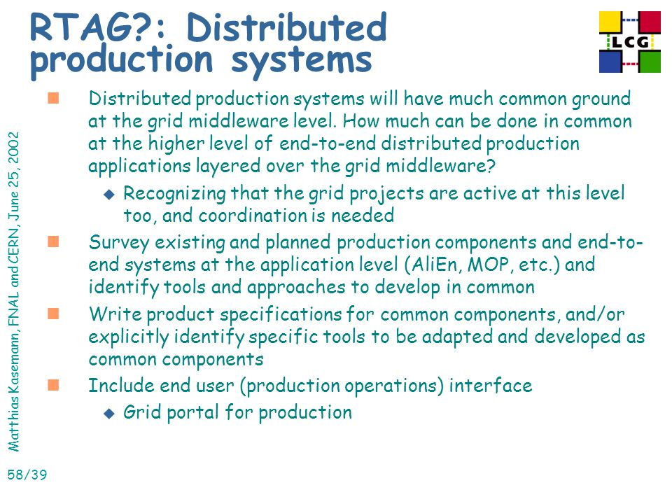 Matthias Kasemann, FNAL and CERN, June 25, 2002 58/39 RTAG : Distributed production systems nDistributed production systems will have much common ground at the grid middleware level.