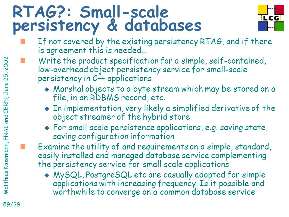 Matthias Kasemann, FNAL and CERN, June 25, 2002 59/39 RTAG : Small-scale persistency & databases nIf not covered by the existing persistency RTAG, and if there is agreement this is needed… nWrite the product specification for a simple, self-contained, low-overhead object persistency service for small-scale persistency in C++ applications u Marshal objects to a byte stream which may be stored on a file, in an RDBMS record, etc.