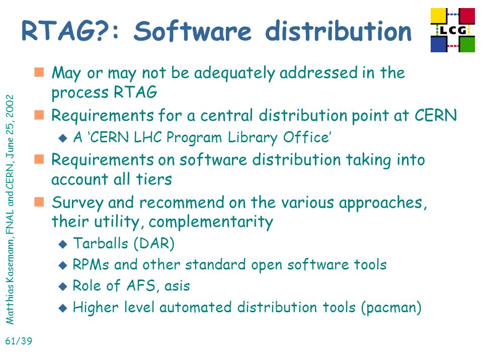 Matthias Kasemann, FNAL and CERN, June 25, 2002 61/39 RTAG : Software distribution nMay or may not be adequately addressed in the process RTAG nRequirements for a central distribution point at CERN u A 'CERN LHC Program Library Office' nRequirements on software distribution taking into account all tiers nSurvey and recommend on the various approaches, their utility, complementarity u Tarballs (DAR) u RPMs and other standard open software tools u Role of AFS, asis u Higher level automated distribution tools (pacman)
