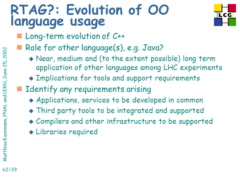 Matthias Kasemann, FNAL and CERN, June 25, 2002 62/39 RTAG : Evolution of OO language usage nLong-term evolution of C++ nRole for other language(s), e.g.