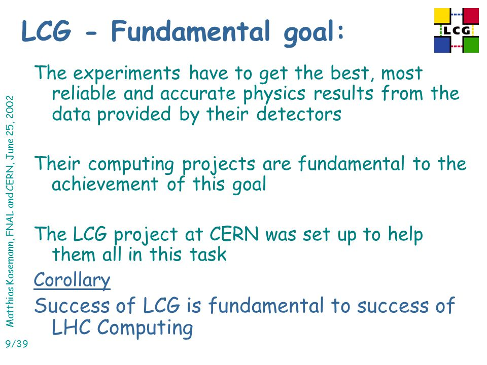Matthias Kasemann, FNAL and CERN, June 25, 2002 9/39 LCG - Fundamental goal: The experiments have to get the best, most reliable and accurate physics results from the data provided by their detectors Their computing projects are fundamental to the achievement of this goal The LCG project at CERN was set up to help them all in this task Corollary Success of LCG is fundamental to success of LHC Computing