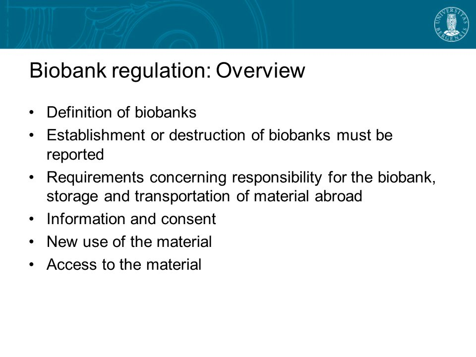 Biobank regulation: Overview Definition of biobanks Establishment or destruction of biobanks must be reported Requirements concerning responsibility for the biobank, storage and transportation of material abroad Information and consent New use of the material Access to the material