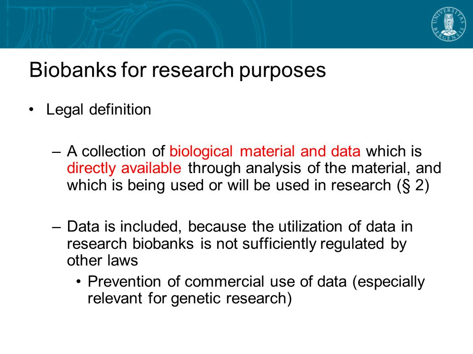 Biobanks for research purposes Legal definition –A collection of biological material and data which is directly available through analysis of the material, and which is being used or will be used in research (§ 2) –Data is included, because the utilization of data in research biobanks is not sufficiently regulated by other laws Prevention of commercial use of data (especially relevant for genetic research)