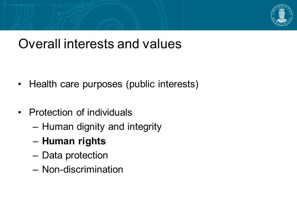 Overall interests and values Health care purposes (public interests) Protection of individuals –Human dignity and integrity –Human rights –Data protection –Non-discrimination
