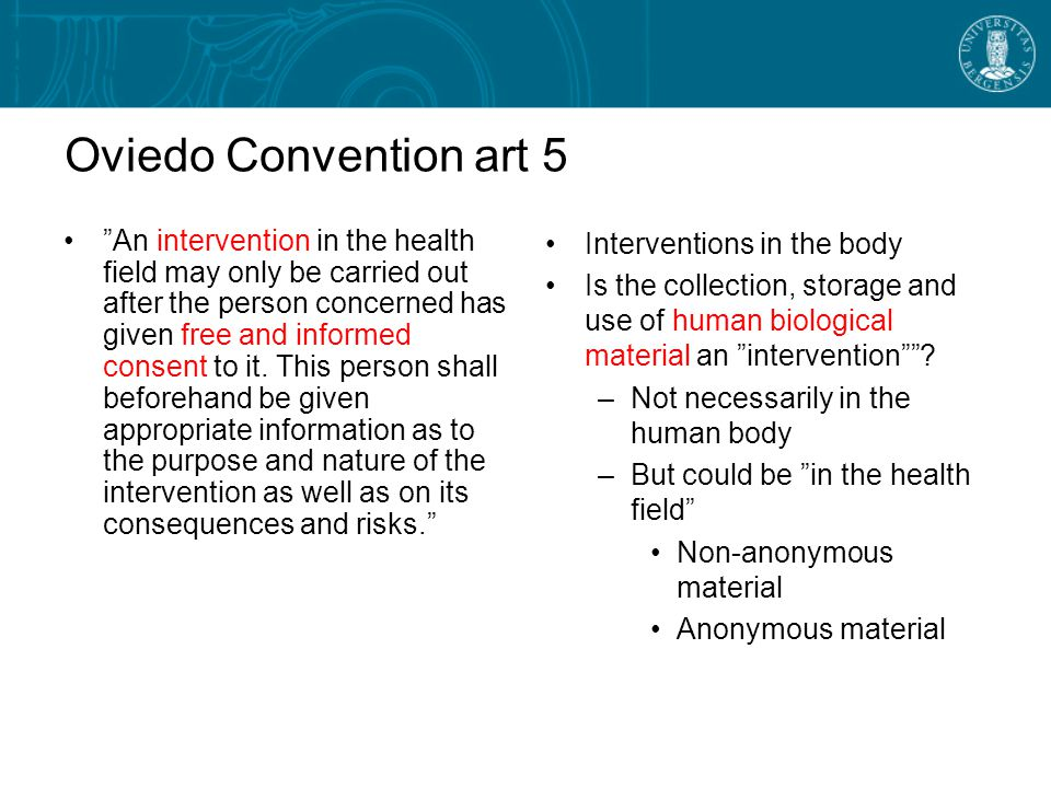 Oviedo Convention art 5 An intervention in the health field may only be carried out after the person concerned has given free and informed consent to it.