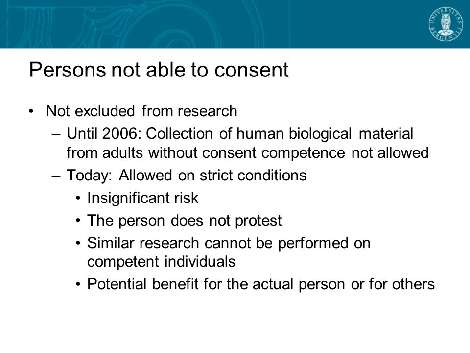 Persons not able to consent Not excluded from research –Until 2006: Collection of human biological material from adults without consent competence not allowed –Today: Allowed on strict conditions Insignificant risk The person does not protest Similar research cannot be performed on competent individuals Potential benefit for the actual person or for others