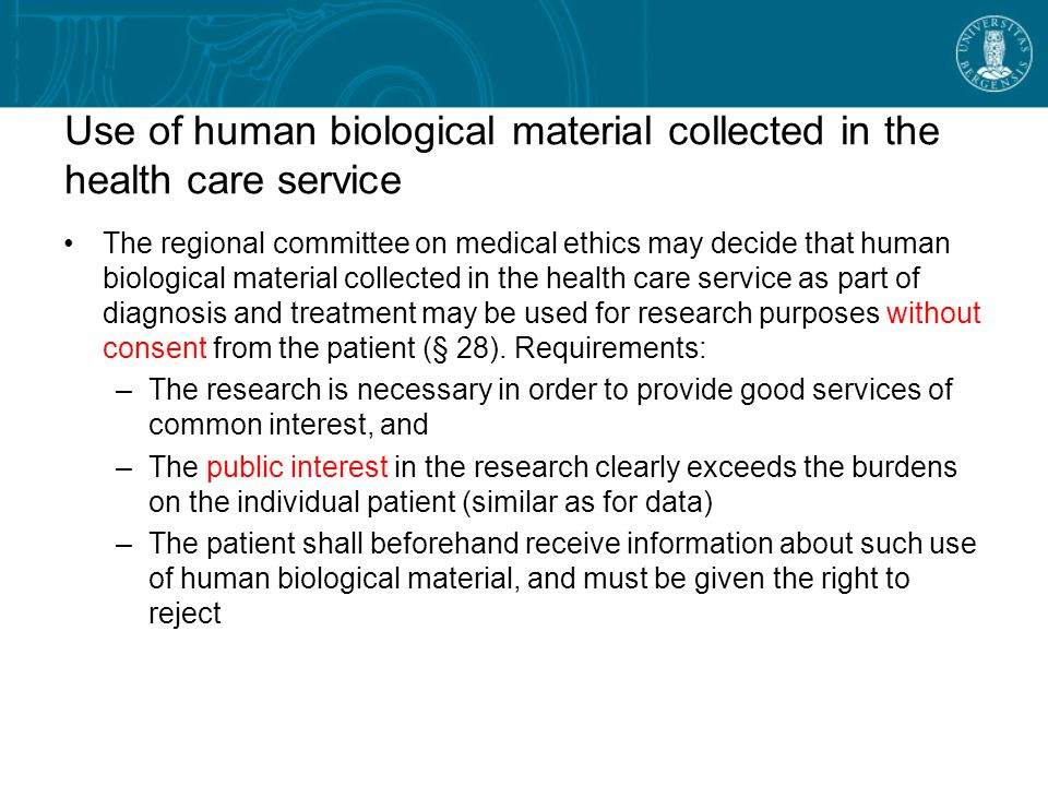 Use of human biological material collected in the health care service The regional committee on medical ethics may decide that human biological material collected in the health care service as part of diagnosis and treatment may be used for research purposes without consent from the patient (§ 28).