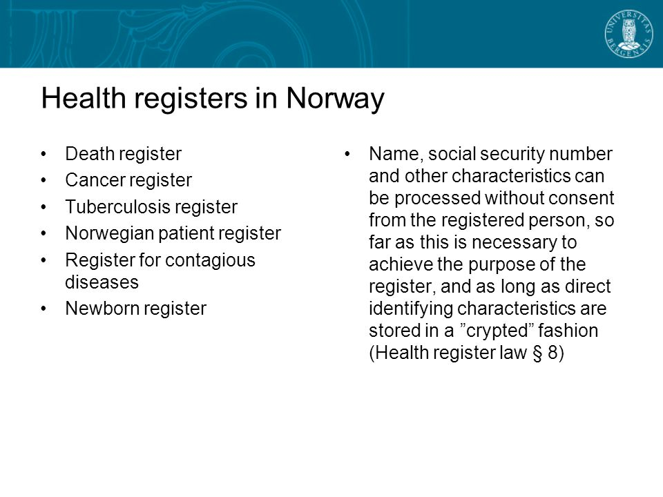 Health registers in Norway Death register Cancer register Tuberculosis register Norwegian patient register Register for contagious diseases Newborn register Name, social security number and other characteristics can be processed without consent from the registered person, so far as this is necessary to achieve the purpose of the register, and as long as direct identifying characteristics are stored in a crypted fashion (Health register law § 8)