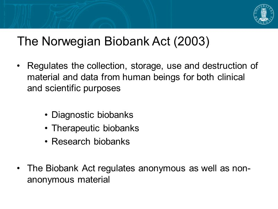 The Norwegian Biobank Act (2003) Regulates the collection, storage, use and destruction of material and data from human beings for both clinical and scientific purposes Diagnostic biobanks Therapeutic biobanks Research biobanks The Biobank Act regulates anonymous as well as non- anonymous material