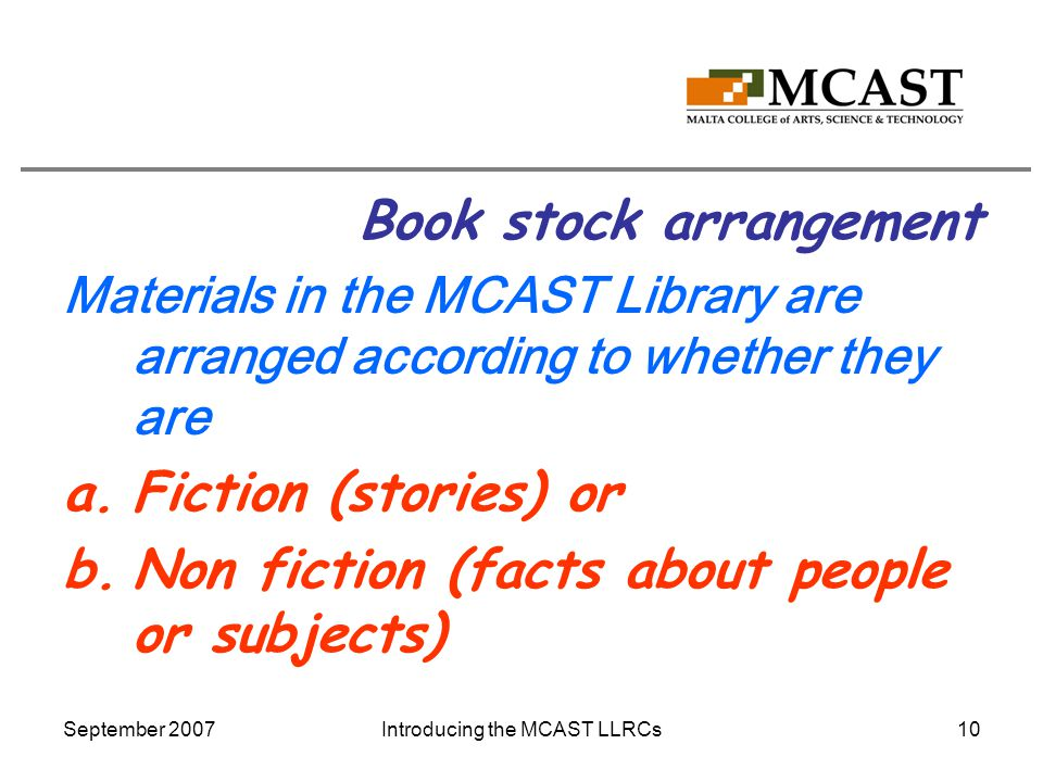 September 2007Introducing the MCAST LLRCs10 Book stock arrangement Materials in the MCAST Library are arranged according to whether they are a.Fiction (stories) or b.Non fiction (facts about people or subjects)