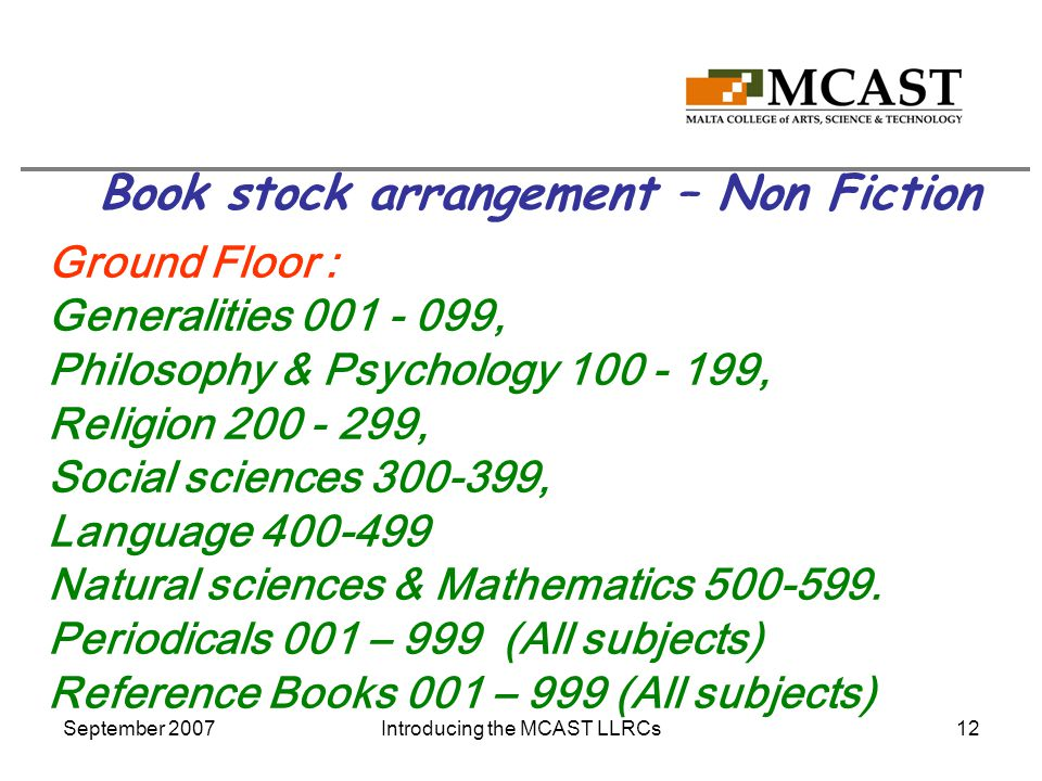 September 2007Introducing the MCAST LLRCs12 Book stock arrangement – Non Fiction Ground Floor : Generalities 001 - 099, Philosophy & Psychology 100 - 199, Religion 200 - 299, Social sciences 300-399, Language 400-499 Natural sciences & Mathematics 500-599.