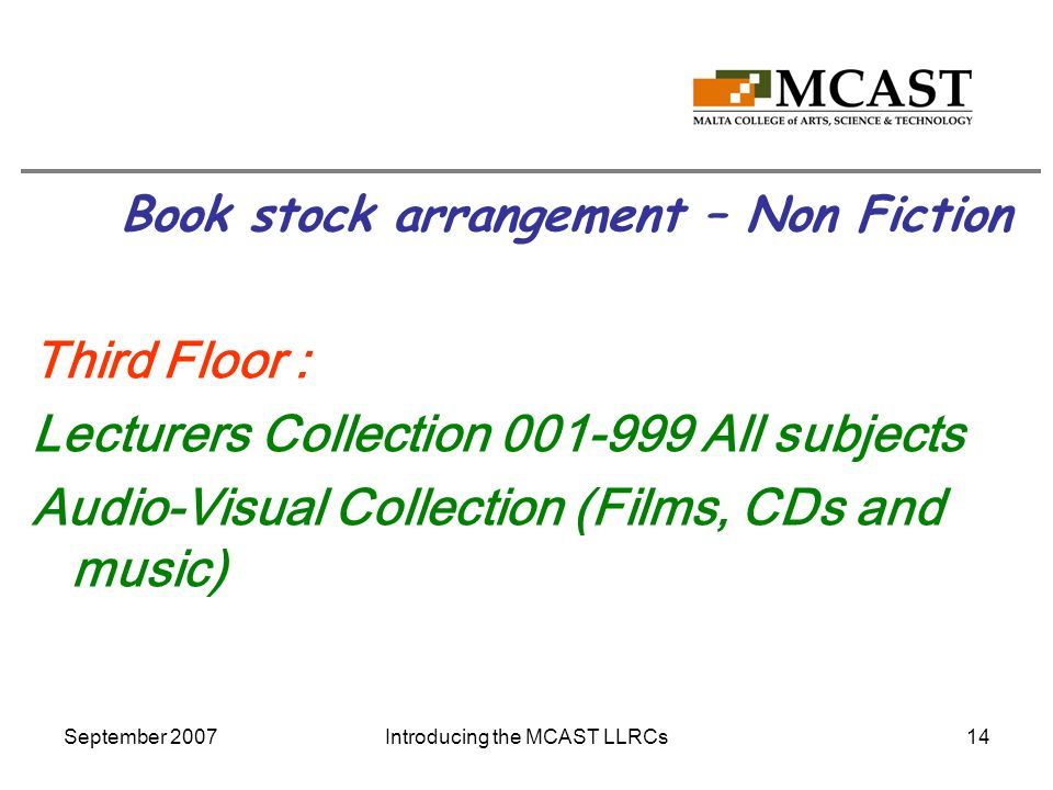 September 2007Introducing the MCAST LLRCs14 Book stock arrangement – Non Fiction Third Floor : Lecturers Collection 001-999 All subjects Audio-Visual