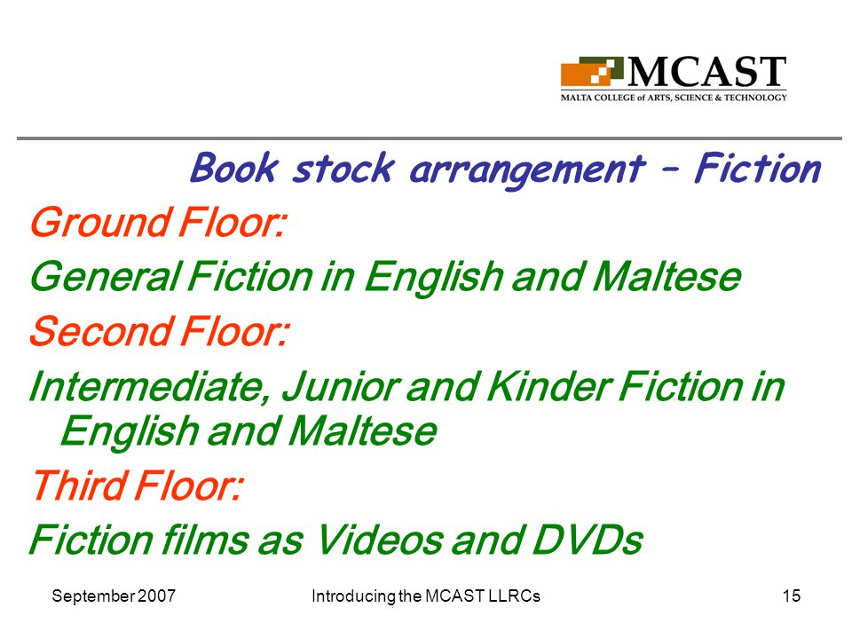 September 2007Introducing the MCAST LLRCs15 Book stock arrangement – Fiction Ground Floor: General Fiction in English and Maltese Second Floor: Intermediate, Junior and Kinder Fiction in English and Maltese Third Floor: Fiction films as Videos and DVDs