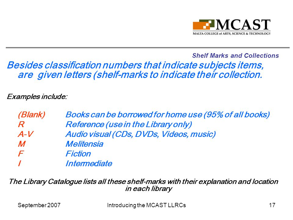 September 2007Introducing the MCAST LLRCs17 Shelf Marks and Collections Besides classification numbers that indicate subjects items, are given letters (shelf-marks to indicate their collection.