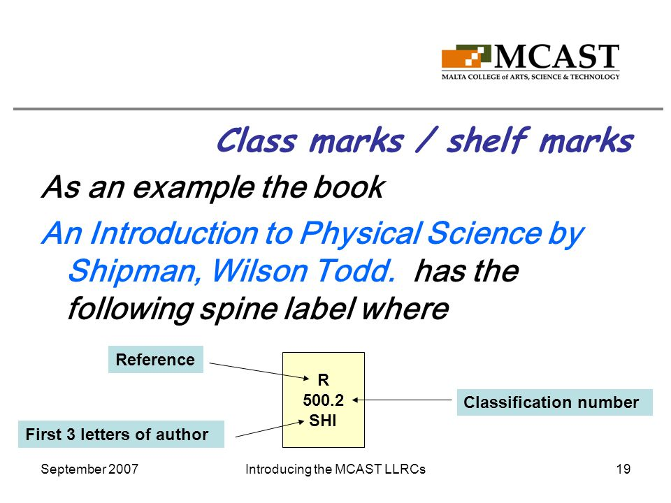 September 2007Introducing the MCAST LLRCs19 Class marks / shelf marks As an example the book An Introduction to Physical Science by Shipman, Wilson Todd.