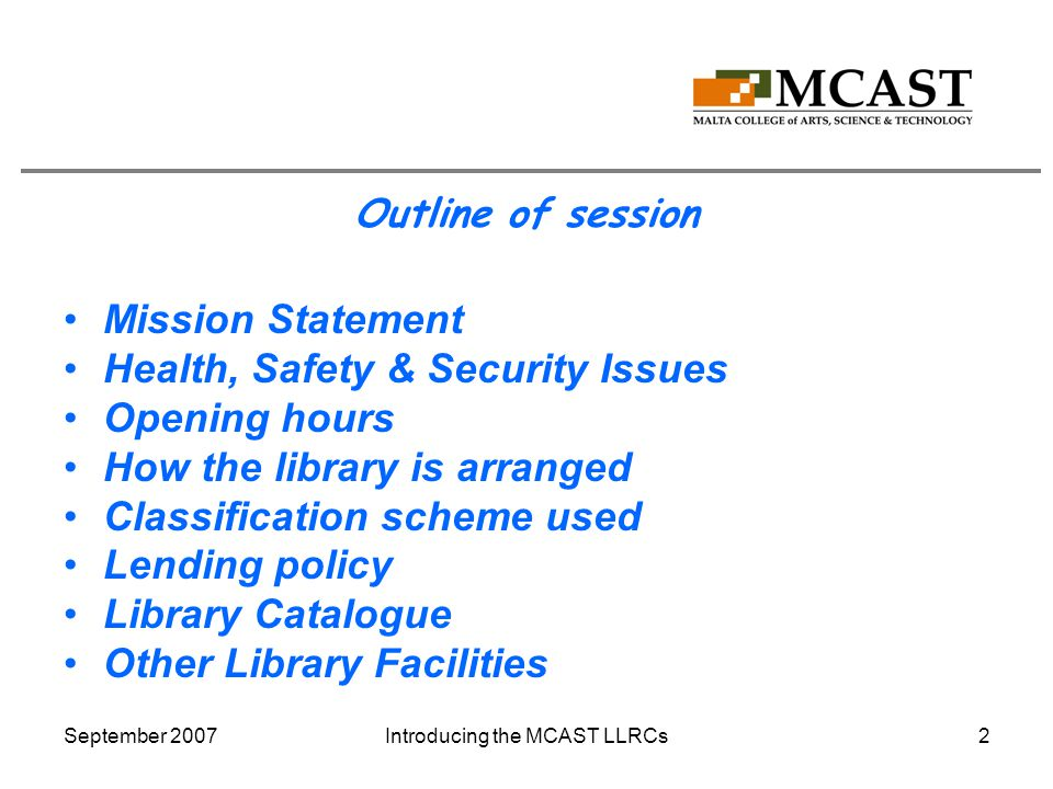 September 2007Introducing the MCAST LLRCs2 Outline of session Mission Statement Health, Safety & Security Issues Opening hours How the library is arranged Classification scheme used Lending policy Library Catalogue Other Library Facilities