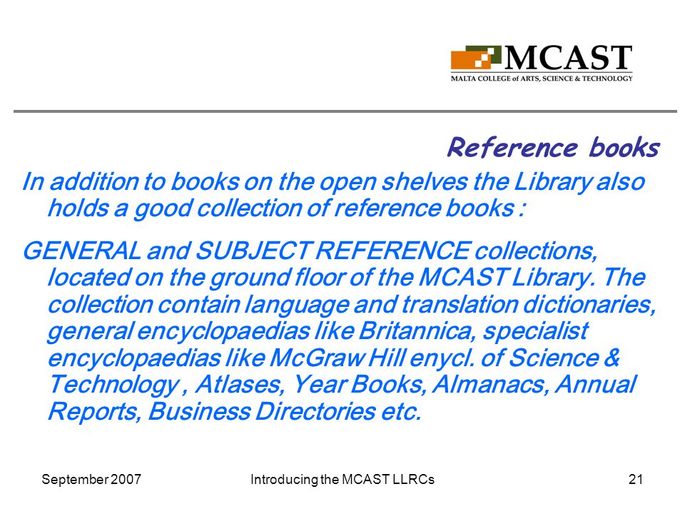 September 2007Introducing the MCAST LLRCs21 Reference books In addition to books on the open shelves the Library also holds a good collection of reference books : GENERAL and SUBJECT REFERENCE collections, located on the ground floor of the MCAST Library.