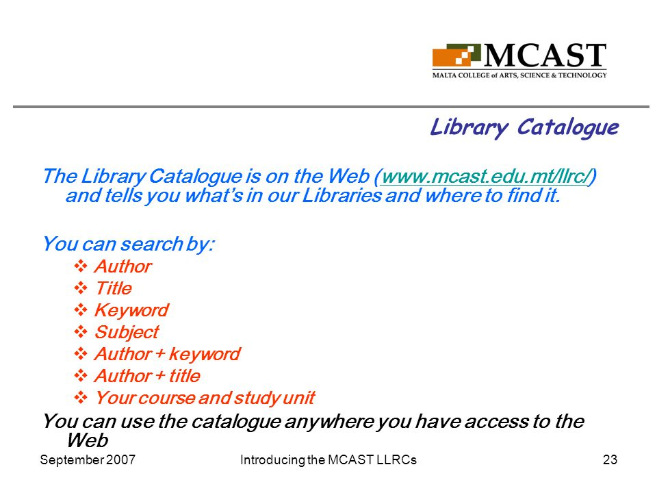 September 2007Introducing the MCAST LLRCs23 Library Catalogue The Library Catalogue is on the Web (www.mcast.edu.mt/llrc/) and tells you what's in our Libraries and where to find it.www.mcast.edu.mt/llrc/ You can search by:  Author  Title  Keyword  Subject  Author + keyword  Author + title  Your course and study unit You can use the catalogue anywhere you have access to the Web