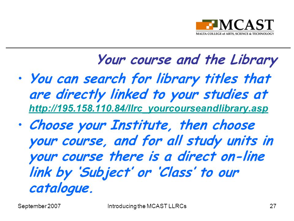 September 2007Introducing the MCAST LLRCs27 Your course and the Library You can search for library titles that are directly linked to your studies at http://195.158.110.84/llrc_yourcourseandlibrary.asp http://195.158.110.84/llrc_yourcourseandlibrary.asp Choose your Institute, then choose your course, and for all study units in your course there is a direct on-line link by 'Subject' or 'Class' to our catalogue.