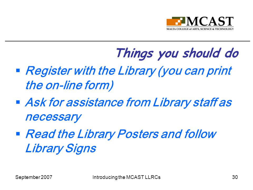 September 2007Introducing the MCAST LLRCs30 Things you should do  Register with the Library (you can print the on-line form)  Ask for assistance from Library staff as necessary  Read the Library Posters and follow Library Signs