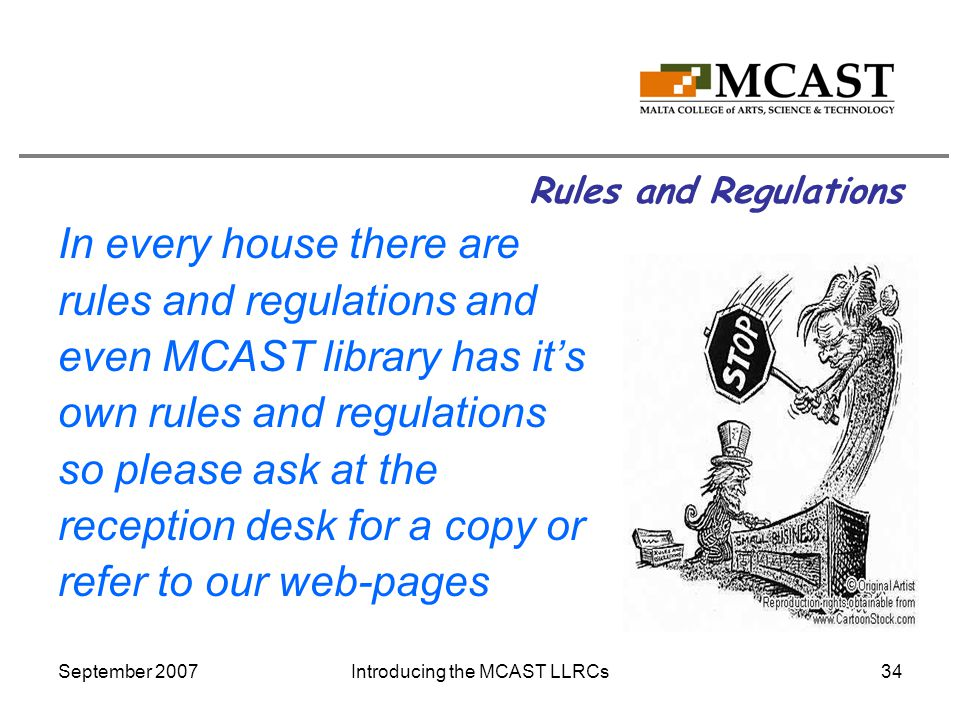 September 2007Introducing the MCAST LLRCs34 Rules and Regulations In every house there are rules and regulations and even MCAST library has it's own rules and regulations so please ask at the reception desk for a copy or refer to our web-pages