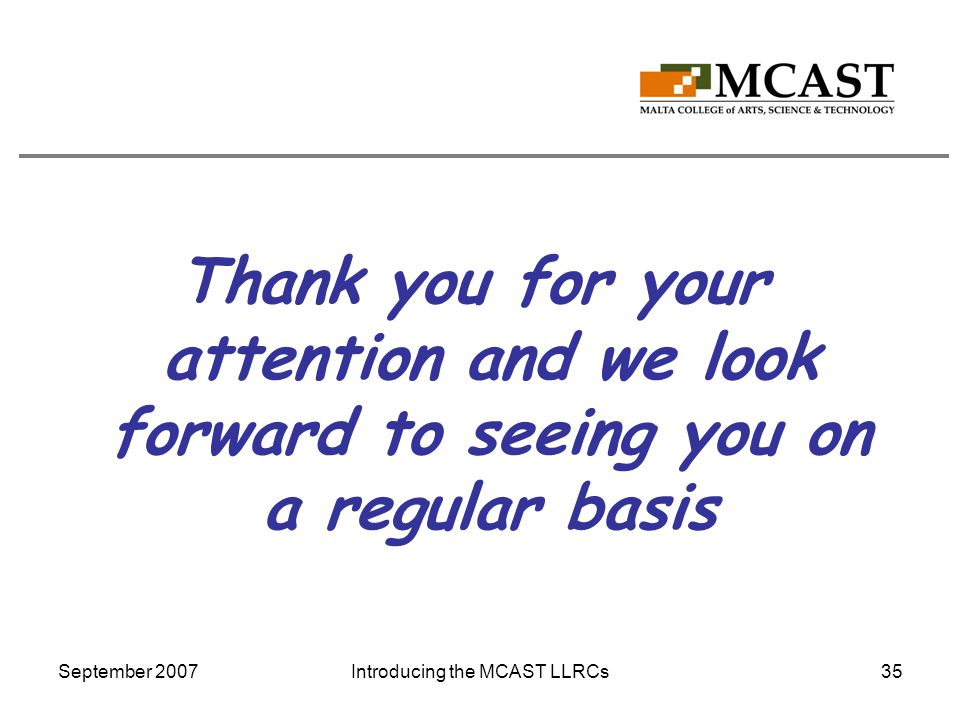 September 2007Introducing the MCAST LLRCs35 Thank you for your attention and we look forward to seeing you on a regular basis